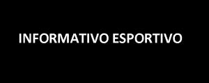 INFORMATIVO ESPORTIVO!!